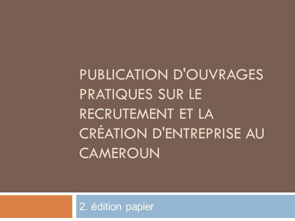 PUBLICATION D'OUVRAGES PRATIQUES SUR LE RECRUTEMENT ET LA CRÉATION D'ENTREPRISE AU CAMEROUN 2. édition papier