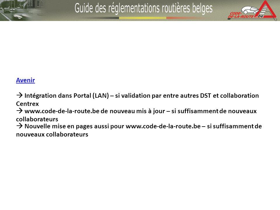 Avenir Intégration dans Portal (LAN) – si validation par entre autres DST et collaboration Centrex www.code-de-la-route.be de nouveau mis à jour – si suffisamment de nouveaux collaborateurs Nouvelle mise en pages aussi pour www.code-de-la-route.be – si suffisamment de nouveaux collaborateurs