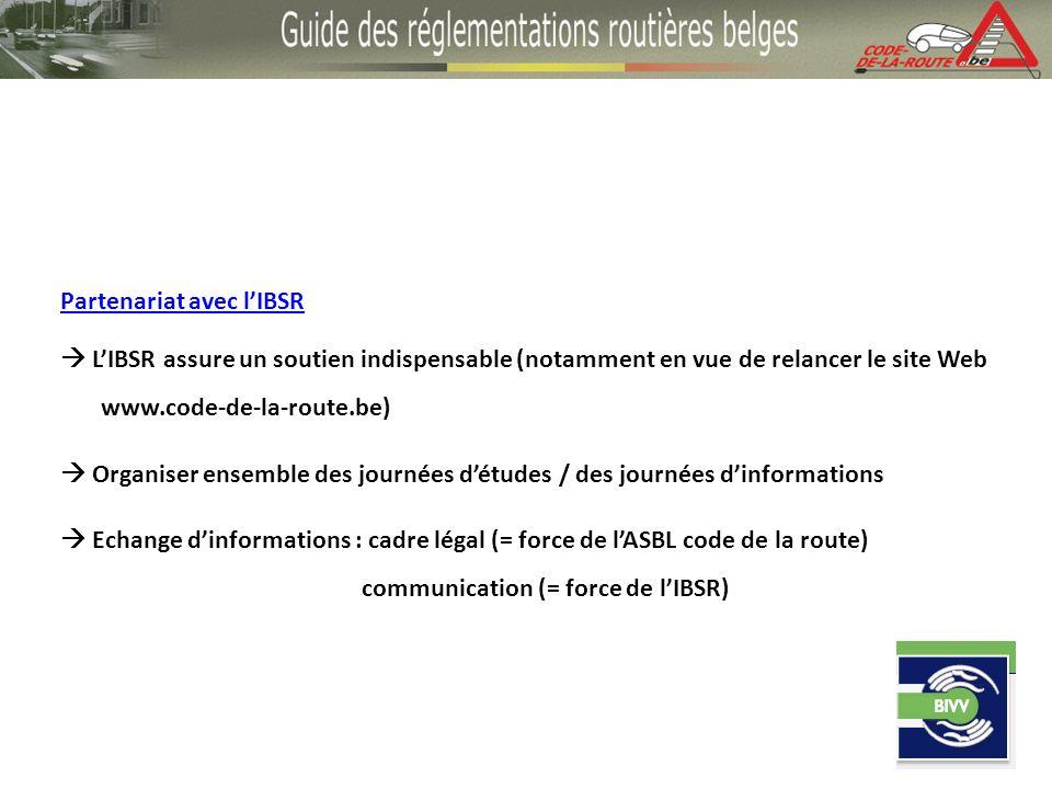 Partenariat avec lIBSR LIBSR assure un soutien indispensable (notamment en vue de relancer le site Web www.code-de-la-route.be) Organiser ensemble des journées détudes / des journées dinformations Echange dinformations : cadre légal (= force de lASBL code de la route) communication (= force de lIBSR)