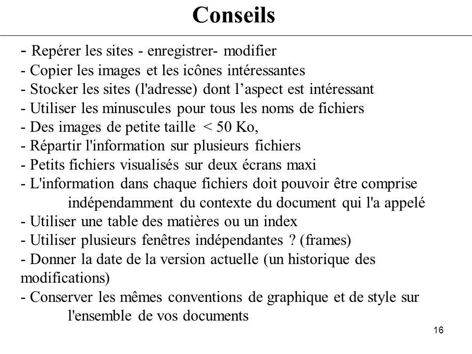 15 Les éditeurs dhtml Éditeurs simples (on tape directement du HTML) - Tout éditeur de texte - Htmledit - Arachnophilia … Éditeurs évolués (WYSIWYG) -