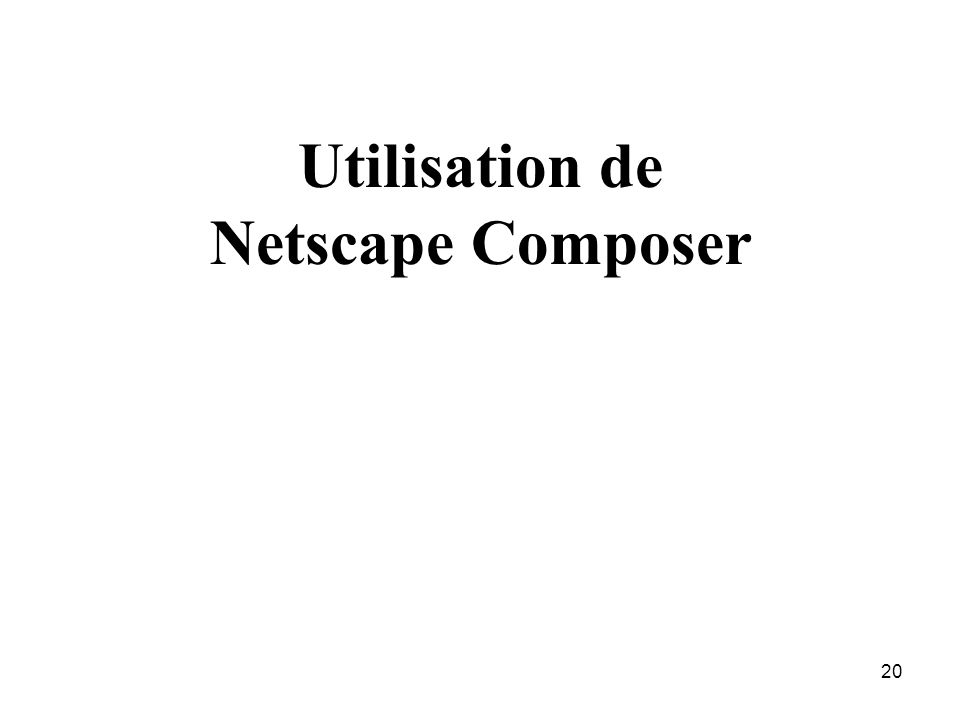 19 Plan Session 1 : Une page simple Comment devenir webmaster Composition dune page Web Les éditeurs dhtml Netscape Composer Réaliser une page Web sim