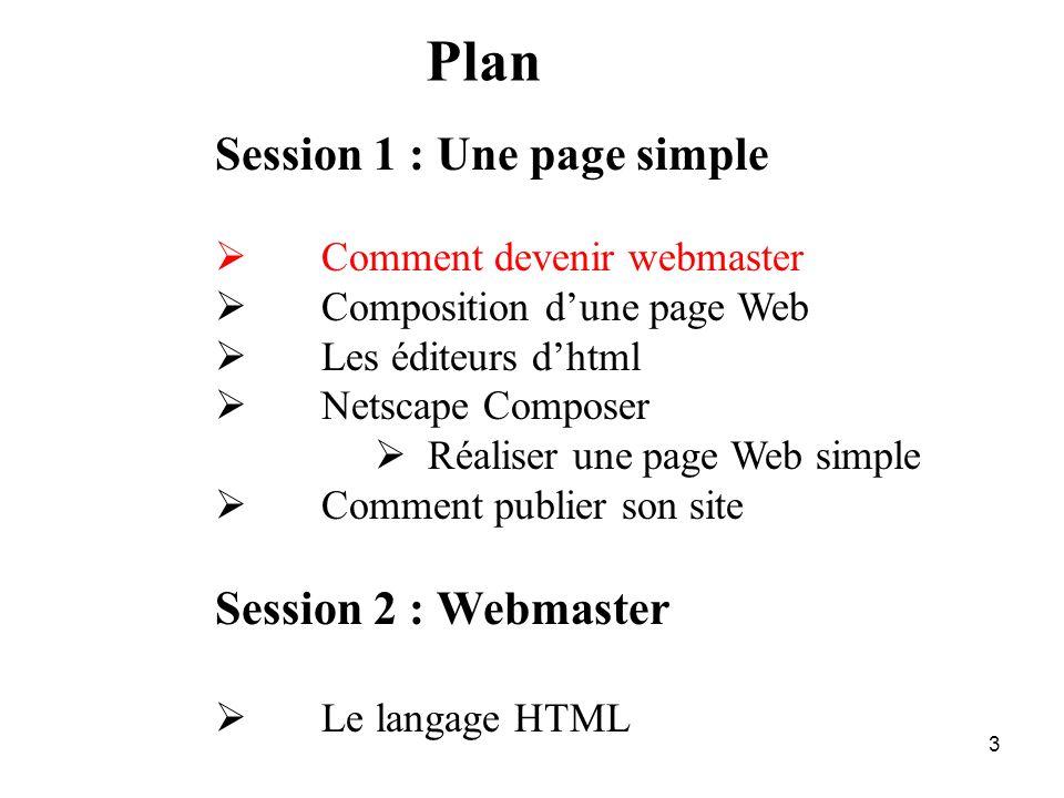 2 Plan Session 1 : Une page simple Comment devenir webmaster Composition dune page Web Les éditeurs dhtml Netscape Composer Réaliser une page Web simp