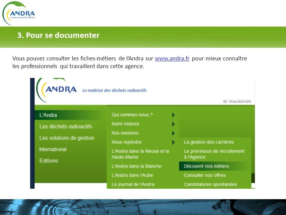 3. Pour se documenter Vous pouvez consulter les fiches-métiers de lAndra sur www.andra.fr pour mieux connaître les professionnels qui travaillent dans