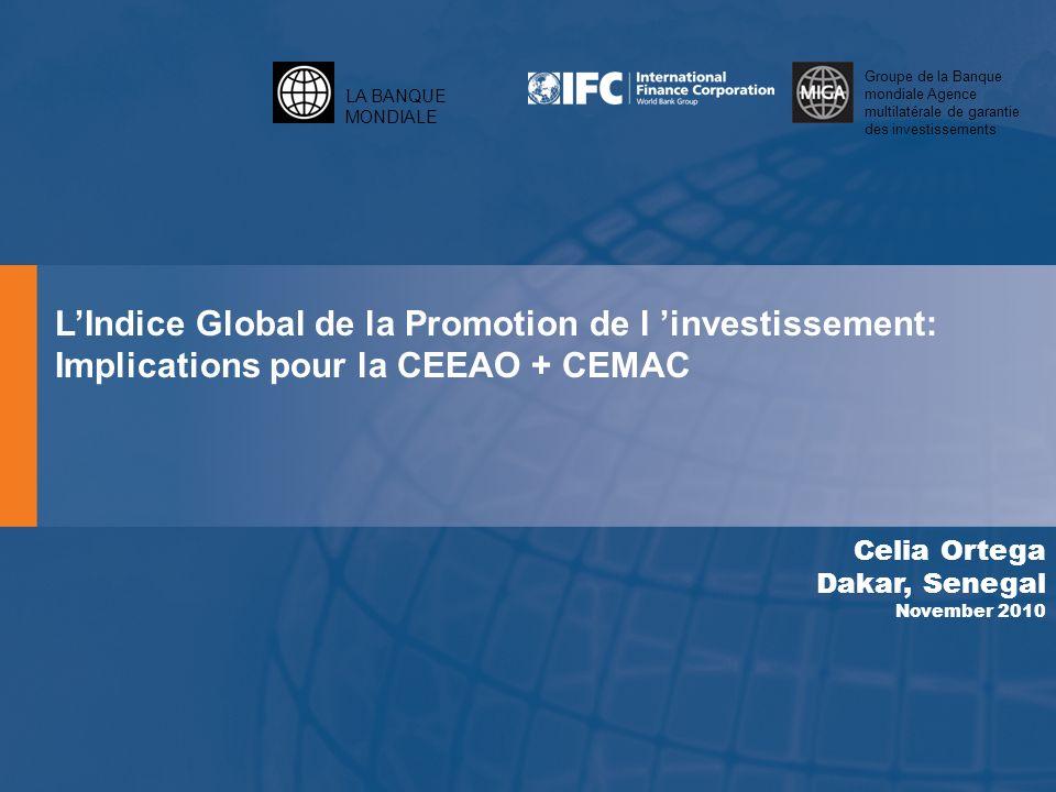 LA BANQUE MONDIALE Groupe de la Banque mondiale Agence multilatérale de garantie des investissements LIndice Global de la Promotion de l investissement: Implications pour la CEEAO + CEMAC Celia Ortega Dakar, Senegal November 2010