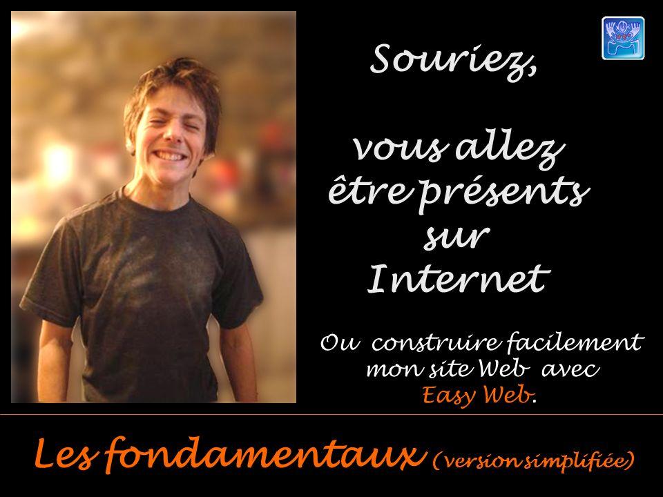 Souriez, vous allez être présents sur Internet Les fondamentaux (version simplifiée) Ou construire facilement mon site Web avec Easy Web.