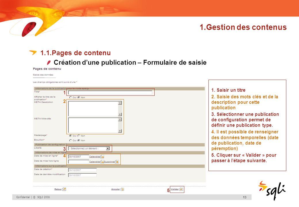 Confidentiel | © SQLI 2008 13 1.Gestion des contenus 1.1.Pages de contenu Création dune publication – Formulaire de saisie 1. Saisir un titre 2. Saisi