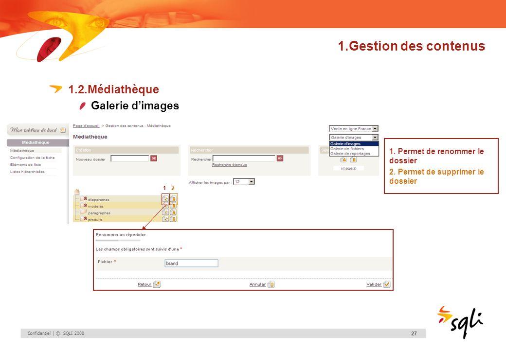 Confidentiel | © SQLI 2008 27 1.Gestion des contenus 1.2.Médiathèque Galerie dimages 12 1. Permet de renommer le dossier 2. Permet de supprimer le dos