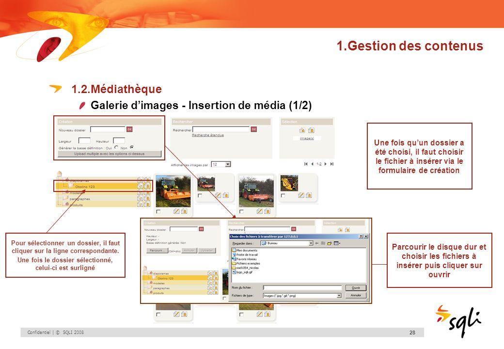Confidentiel | © SQLI 2008 28 1.Gestion des contenus 1.2.Médiathèque Galerie dimages - Insertion de média (1/2) Pour sélectionner un dossier, il faut