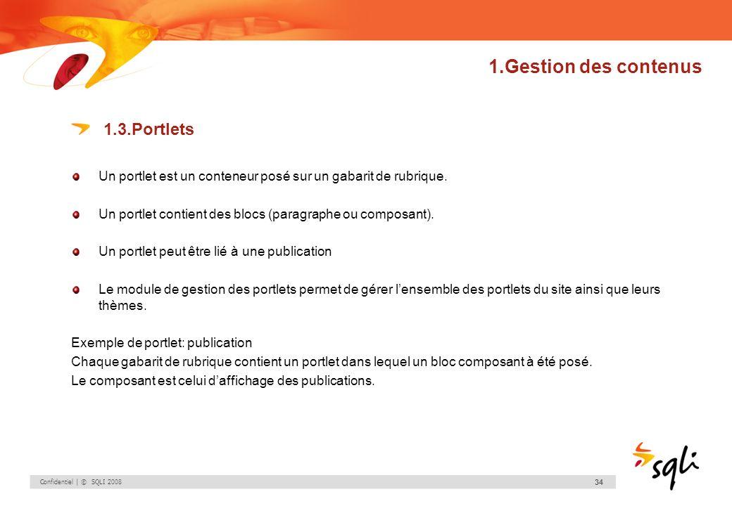 Confidentiel | © SQLI 2008 34 1.Gestion des contenus 1.3.Portlets Un portlet est un conteneur posé sur un gabarit de rubrique. Un portlet contient des
