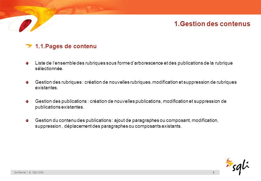 Confidentiel | © SQLI 2008 16 1.Gestion des contenus 1.1.Pages de contenu Création dune publication – Ajouter un paragraphe Les gabarits de paragraphe proposés sont relatifs au gabarit de publication précédemment sélectionné et à la zone de saisie.