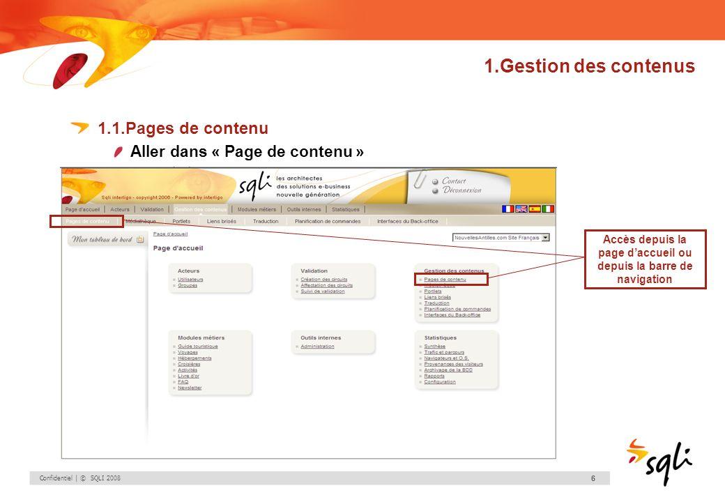 Confidentiel | © SQLI 2008 6 1.Gestion des contenus 1.1.Pages de contenu Aller dans « Page de contenu » Accès depuis la page daccueil ou depuis la bar
