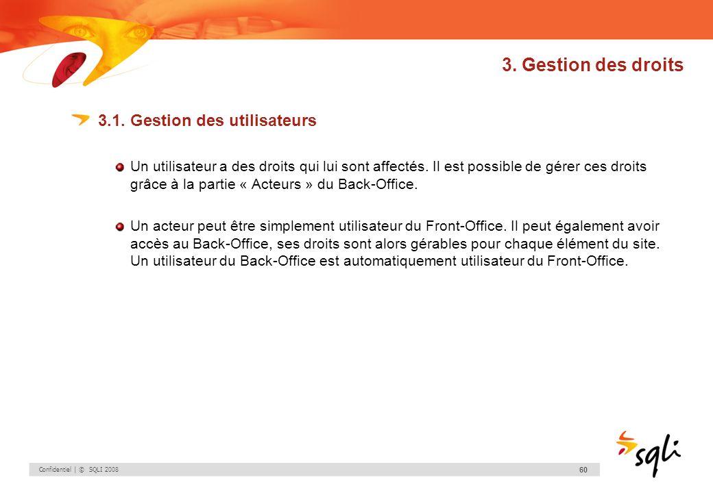 Confidentiel | © SQLI 2008 60 3. Gestion des droits 3.1. Gestion des utilisateurs Un utilisateur a des droits qui lui sont affectés. Il est possible d