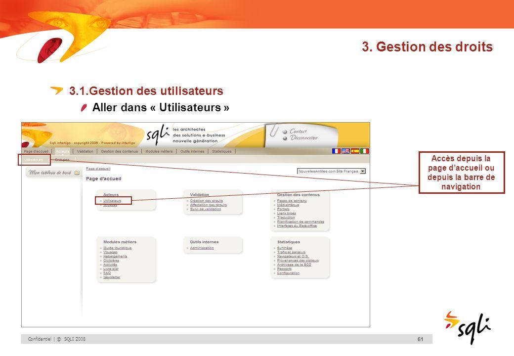 Confidentiel | © SQLI 2008 61 3. Gestion des droits 3.1.Gestion des utilisateurs Aller dans « Utilisateurs » Accès depuis la page daccueil ou depuis l