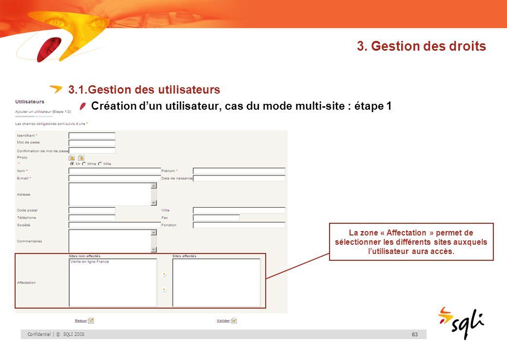 Confidentiel | © SQLI 2008 63 3. Gestion des droits 3.1.Gestion des utilisateurs Création dun utilisateur, cas du mode multi-site : étape 1 La zone «