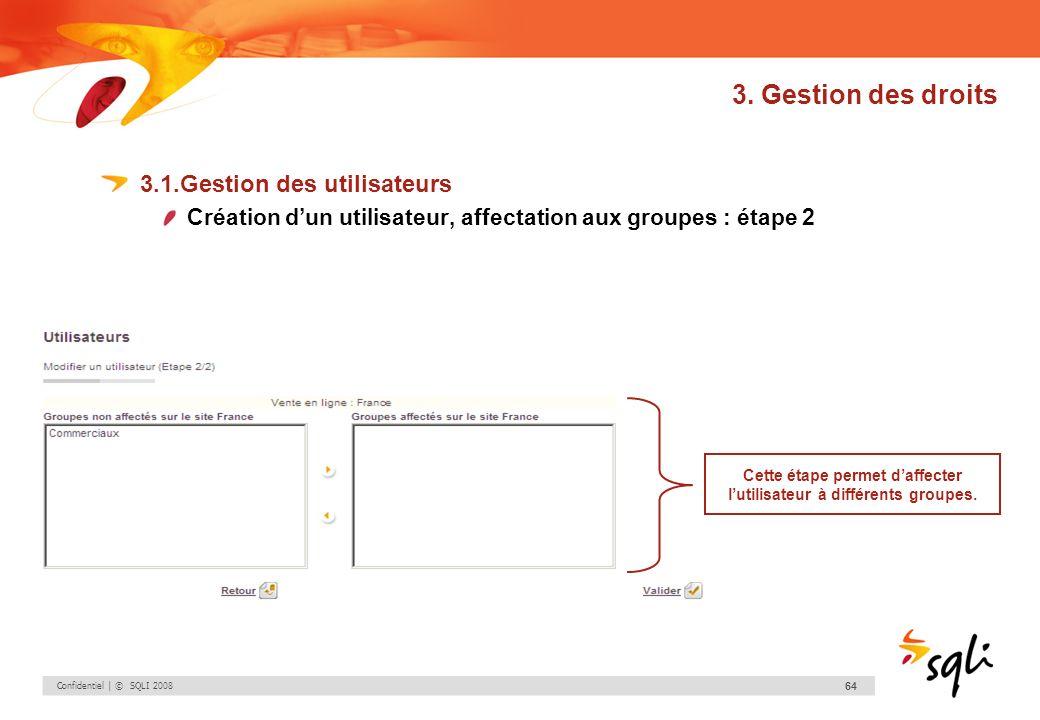 Confidentiel | © SQLI 2008 64 3. Gestion des droits 3.1.Gestion des utilisateurs Création dun utilisateur, affectation aux groupes : étape 2 Cette éta