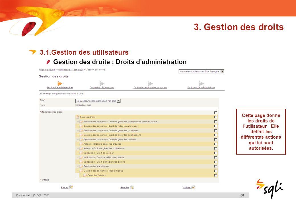 Confidentiel | © SQLI 2008 66 3. Gestion des droits 3.1.Gestion des utilisateurs Gestion des droits : Droits dadministration Cette page donne les droi