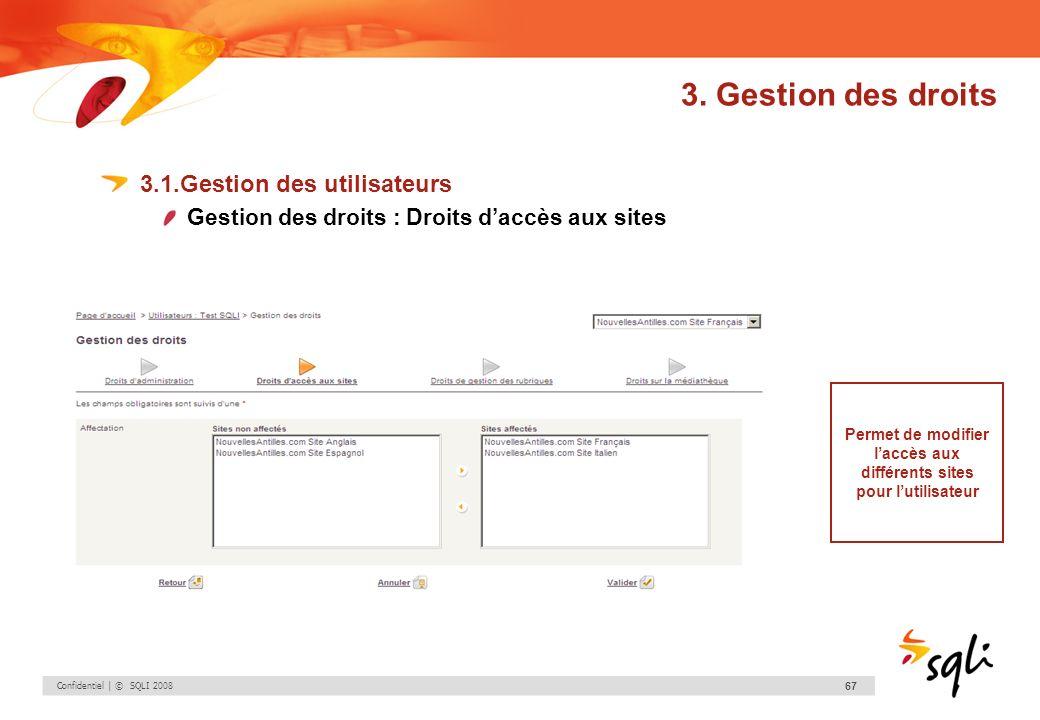 Confidentiel | © SQLI 2008 67 3. Gestion des droits 3.1.Gestion des utilisateurs Gestion des droits : Droits daccès aux sites Permet de modifier laccè
