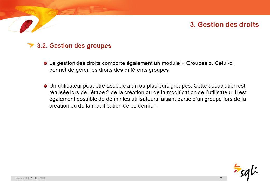 Confidentiel | © SQLI 2008 71 3. Gestion des droits 3.2. Gestion des groupes La gestion des droits comporte également un module « Groupes ». Celui-ci