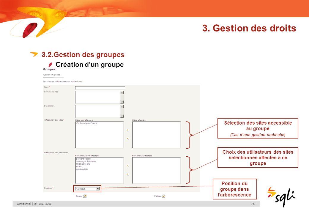 Confidentiel | © SQLI 2008 74 3. Gestion des droits 3.2.Gestion des groupes Création dun groupe Position du groupe dans larborescence Choix des utilis