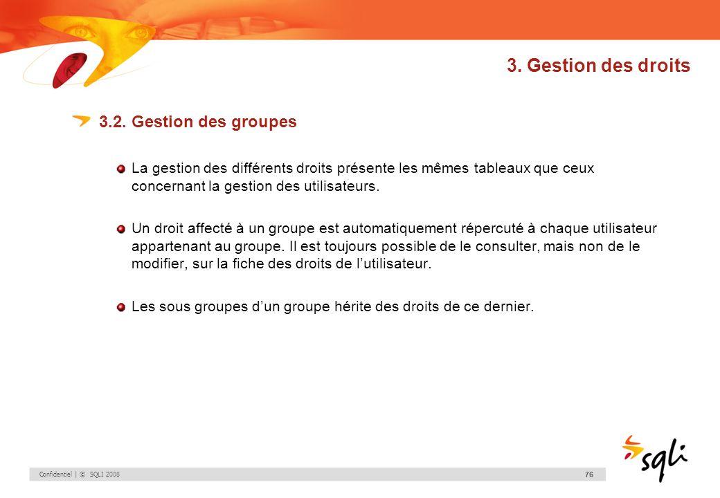 Confidentiel | © SQLI 2008 76 3. Gestion des droits 3.2. Gestion des groupes La gestion des différents droits présente les mêmes tableaux que ceux con