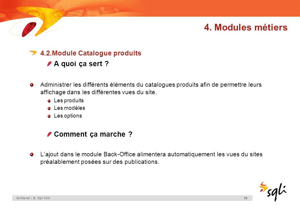 Confidentiel | © SQLI 2008 79 4.2.Module Catalogue produits A quoi ça sert ? Administrer les différents éléments du catalogues produits afin de permet