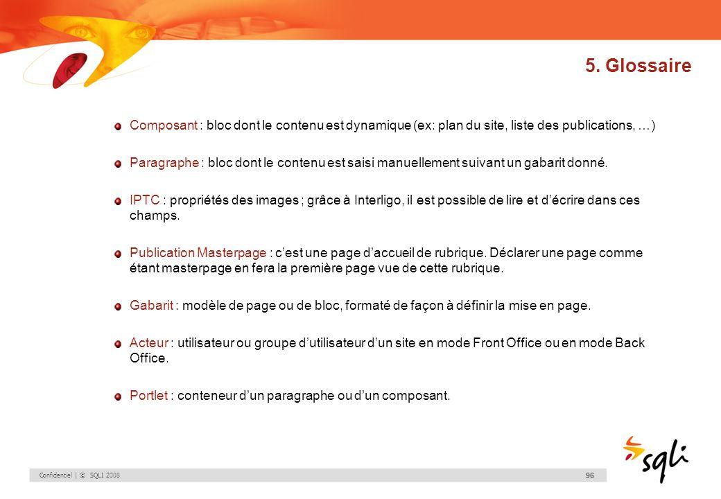 Confidentiel | © SQLI 2008 96 5. Glossaire Composant : bloc dont le contenu est dynamique (ex: plan du site, liste des publications, …) Paragraphe : b
