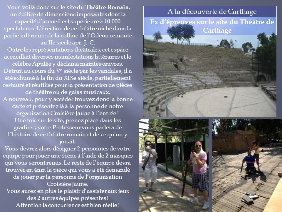 A la découverte de Carthage Ex dépreuves sur le site du Théâtre de Carthage Vous voilà donc sur le site du Théâtre Romain, un édifice de dimensions imposantes dont la capacité daccueil est supérieure à 10.000 spectateurs.