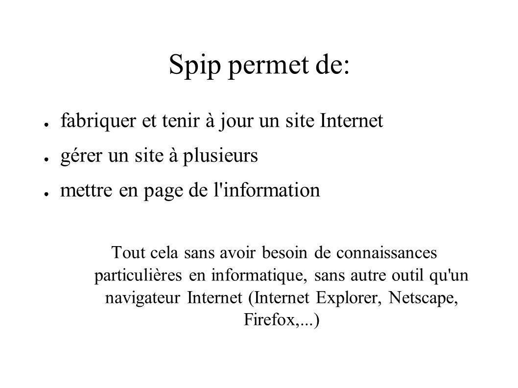 Spip permet de: fabriquer et tenir à jour un site Internet gérer un site à plusieurs mettre en page de l information Tout cela sans avoir besoin de connaissances particulières en informatique, sans autre outil qu un navigateur Internet (Internet Explorer, Netscape, Firefox,...)