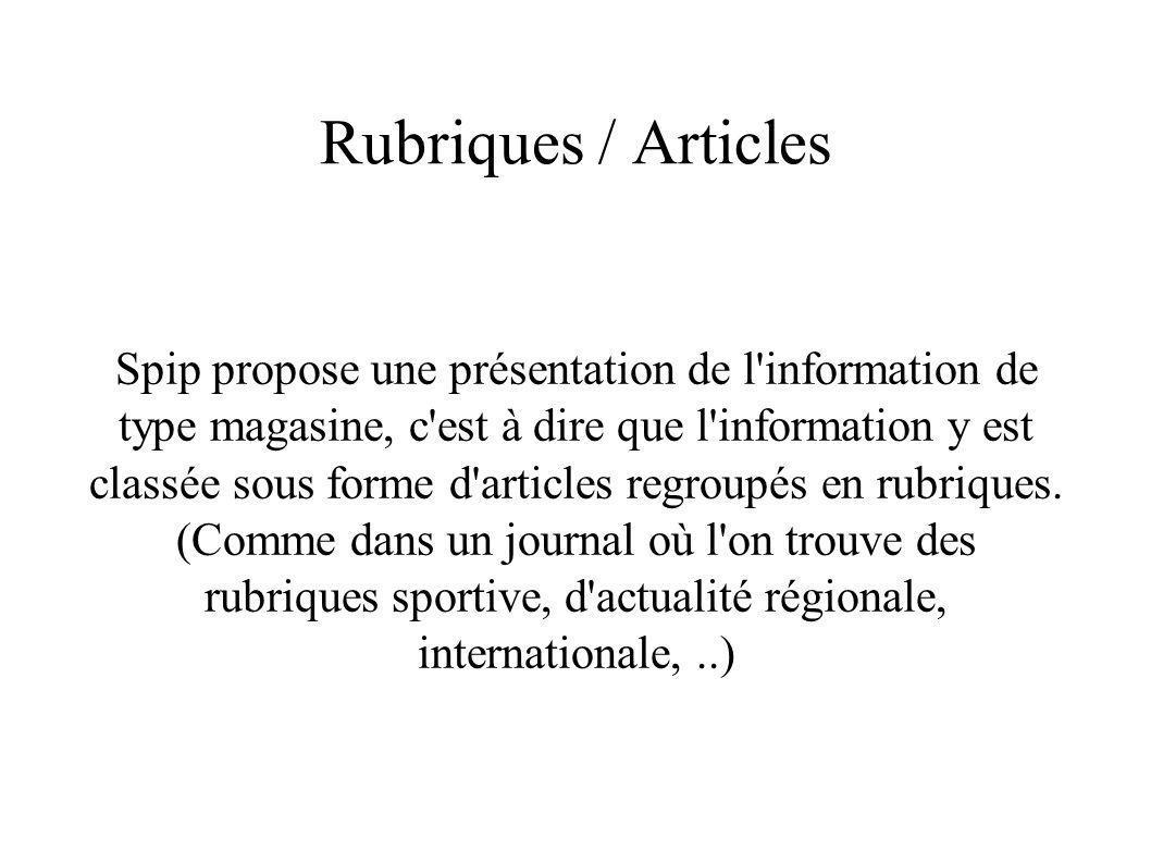 Rubriques / Articles Spip propose une présentation de l information de type magasine, c est à dire que l information y est classée sous forme d articles regroupés en rubriques.