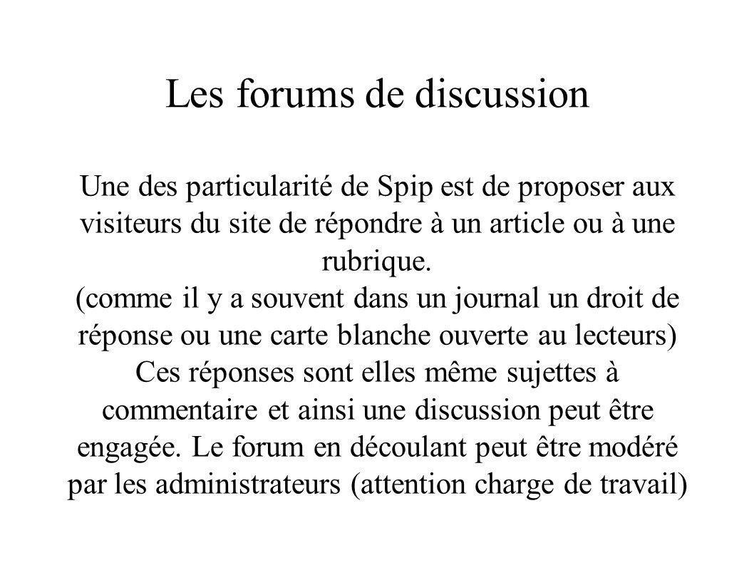 Les forums de discussion Une des particularité de Spip est de proposer aux visiteurs du site de répondre à un article ou à une rubrique. (comme il y a