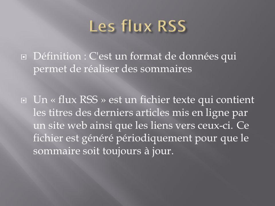 Définition : C est un format de données qui permet de réaliser des sommaires Un « flux RSS » est un fichier texte qui contient les titres des derniers articles mis en ligne par un site web ainsi que les liens vers ceux-ci.