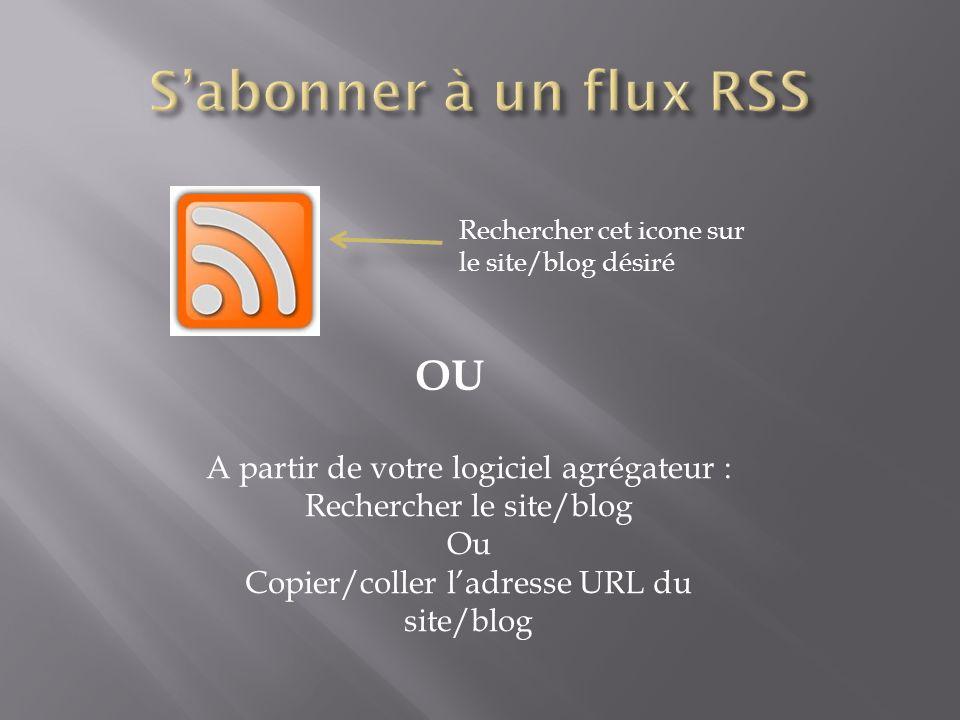 Rechercher cet icone sur le site/blog désiré OU A partir de votre logiciel agrégateur : Rechercher le site/blog Ou Copier/coller ladresse URL du site/blog