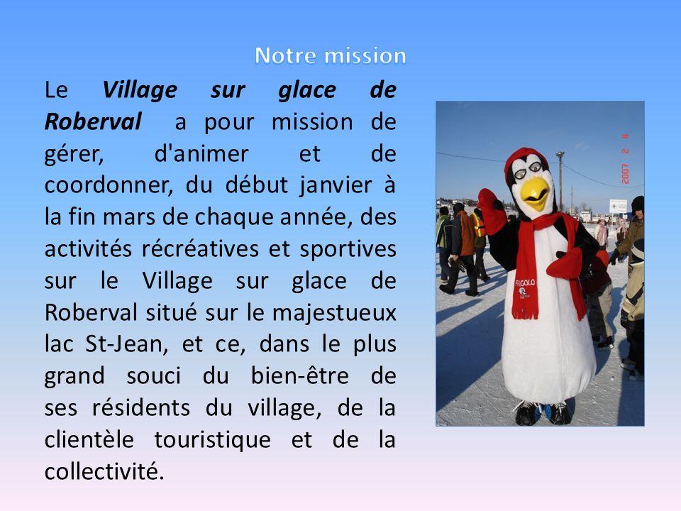 Le Village sur glace de Roberval a pour mission de gérer, d'animer et de coordonner, du début janvier à la fin mars de chaque année, des activités réc