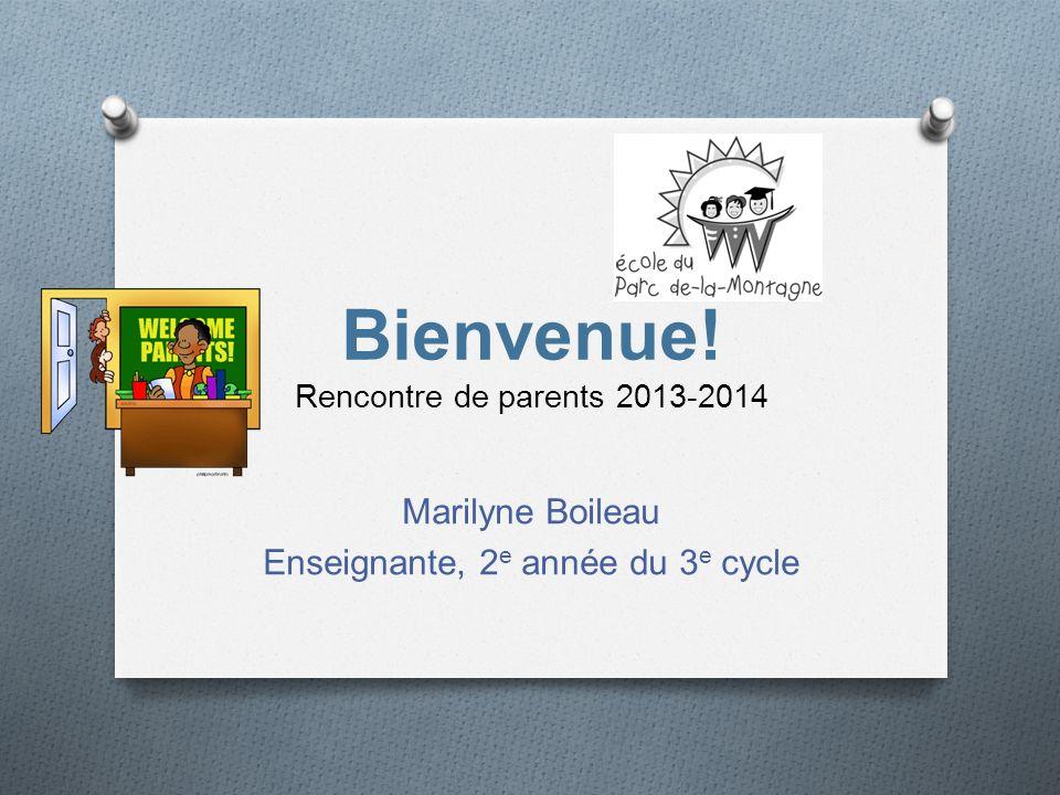 Bienvenue! Rencontre de parents 2013-2014 Marilyne Boileau Enseignante, 2 e année du 3 e cycle