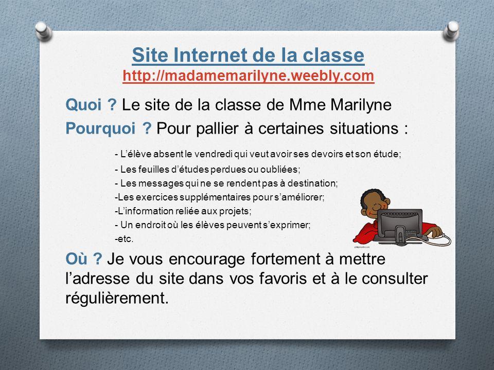 Site Internet de la classe http://madamemarilyne.weebly.com http://madamemarilyne.weebly.com Quoi ? Le site de la classe de Mme Marilyne Pourquoi ? Po
