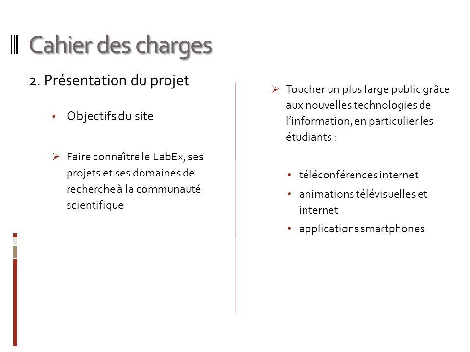 Cahier des charges 2. Présentation du projet Objectifs du site Faire connaître le LabEx, ses projets et ses domaines de recherche à la communauté s