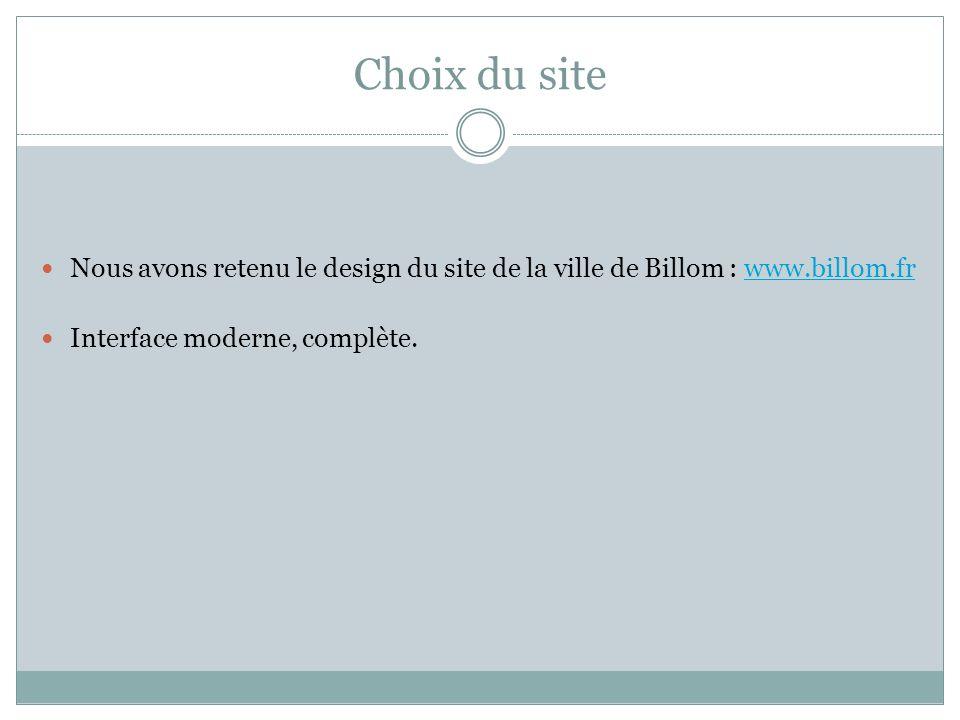 Choix du site Nous avons retenu le design du site de la ville de Billom : www.billom.frwww.billom.fr Interface moderne, complète.