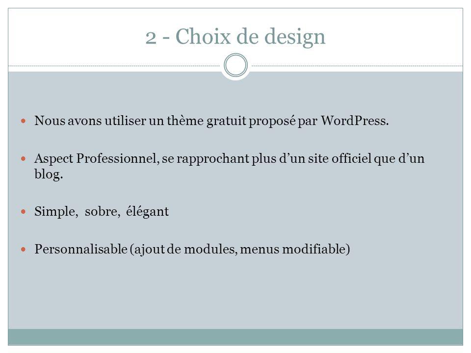 2 - Choix de design Nous avons utiliser un thème gratuit proposé par WordPress. Aspect Professionnel, se rapprochant plus dun site officiel que dun bl