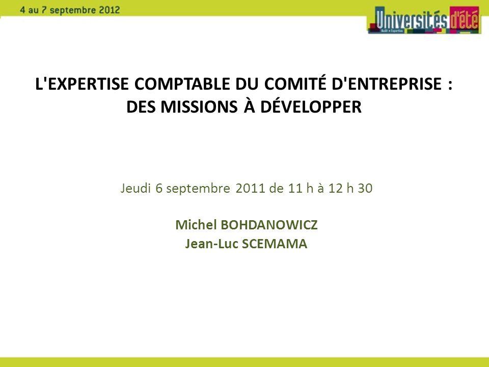 Jeudi 6 septembre 2011 de 11 h à 12 h 30 Michel BOHDANOWICZ Jean-Luc SCEMAMA L'EXPERTISE COMPTABLE DU COMITÉ D'ENTREPRISE : DES MISSIONS À DÉVELOPPER