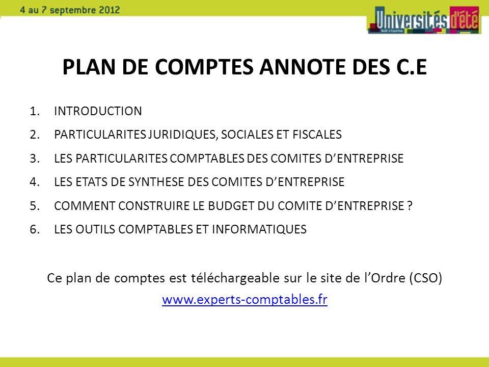 PLAN DE COMPTES ANNOTE DES C.E 1.INTRODUCTION 2.PARTICULARITES JURIDIQUES, SOCIALES ET FISCALES 3.LES PARTICULARITES COMPTABLES DES COMITES DENTREPRISE 4.LES ETATS DE SYNTHESE DES COMITES DENTREPRISE 5.COMMENT CONSTRUIRE LE BUDGET DU COMITE DENTREPRISE .