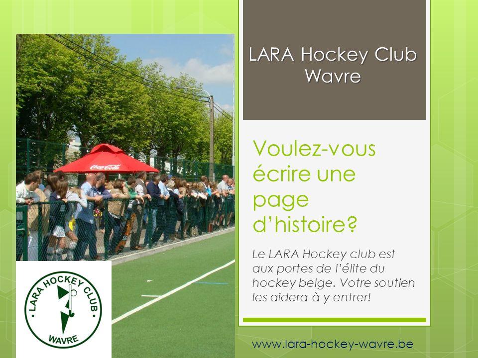 Voulez-vous écrire une page dhistoire? Le LARA Hockey club est aux portes de lélite du hockey belge. Votre soutien les aidera à y entrer! LARA Hockey