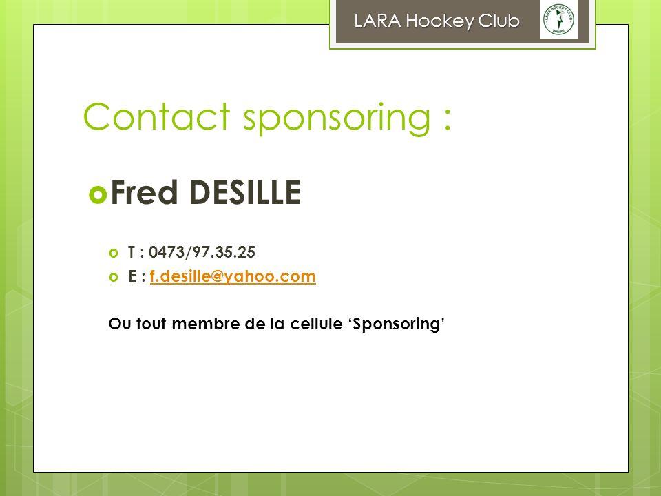 Contact sponsoring : Fred DESILLE T : 0473/97.35.25 E : f.desille@yahoo.comf.desille@yahoo.com Ou tout membre de la cellule Sponsoring LARA Hockey Clu