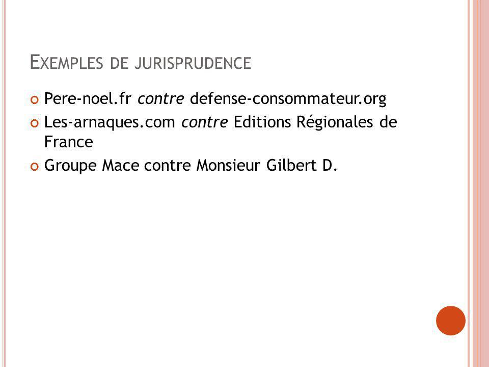 E XEMPLES DE JURISPRUDENCE Pere-noel.fr contre defense-consommateur.org Les-arnaques.com contre Editions Régionales de France Groupe Mace contre Monsi