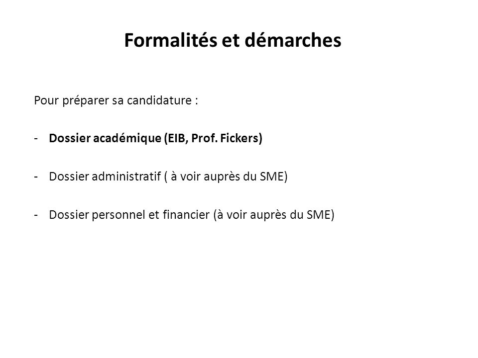Formalités et démarches Pour préparer sa candidature : -Dossier académique (EIB, Prof. Fickers) -Dossier administratif ( à voir auprès du SME) -Dossie