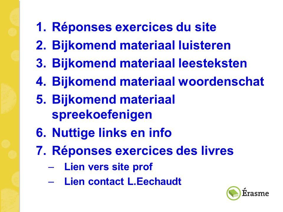 1.Réponses exercices du site 2.Bijkomend materiaal luisteren 3.Bijkomend materiaal leesteksten 4.Bijkomend materiaal woordenschat 5.Bijkomend materiaa