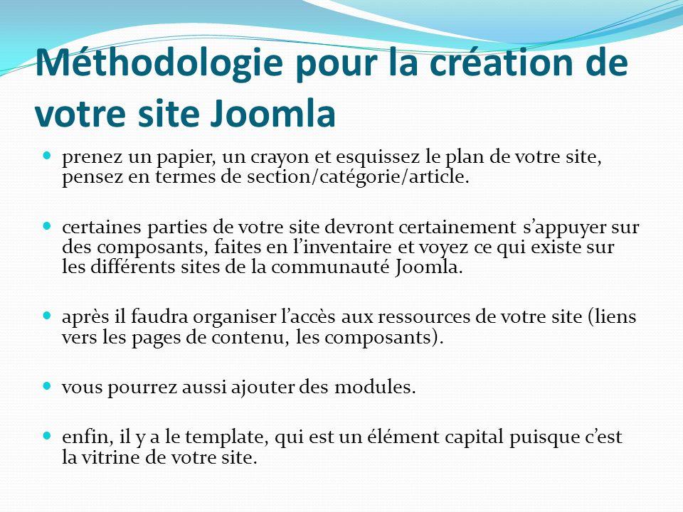 Méthodologie pour la création de votre site Joomla prenez un papier, un crayon et esquissez le plan de votre site, pensez en termes de section/catégorie/article.