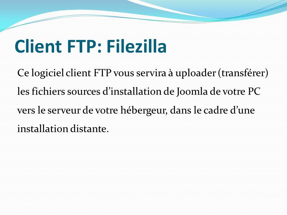 Client FTP: Filezilla Ce logiciel client FTP vous servira à uploader (transférer) les fichiers sources dinstallation de Joomla de votre PC vers le serveur de votre hébergeur, dans le cadre dune installation distante.