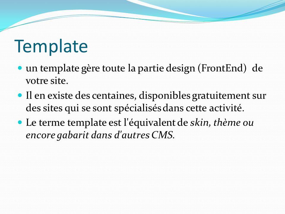 Template un template gère toute la partie design (FrontEnd) de votre site. Il en existe des centaines, disponibles gratuitement sur des sites qui se s