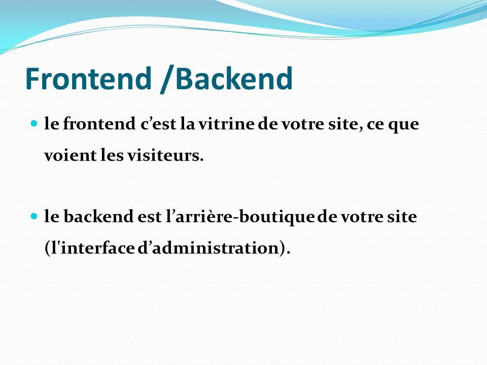 Frontend /Backend le frontend cest la vitrine de votre site, ce que voient les visiteurs. le backend est larrière-boutique de votre site (l'interface