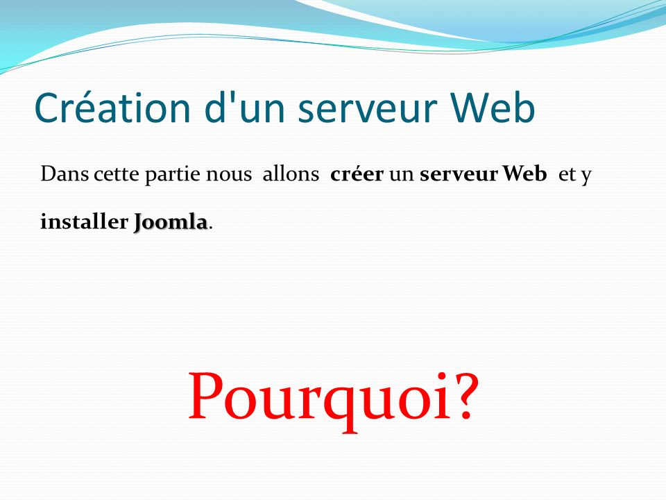Création d'un serveur Web Joomla Dans cette partie nous allons créer un serveur Web et y installer Joomla. Pourquoi?